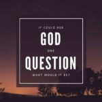 If you could ask God one question…